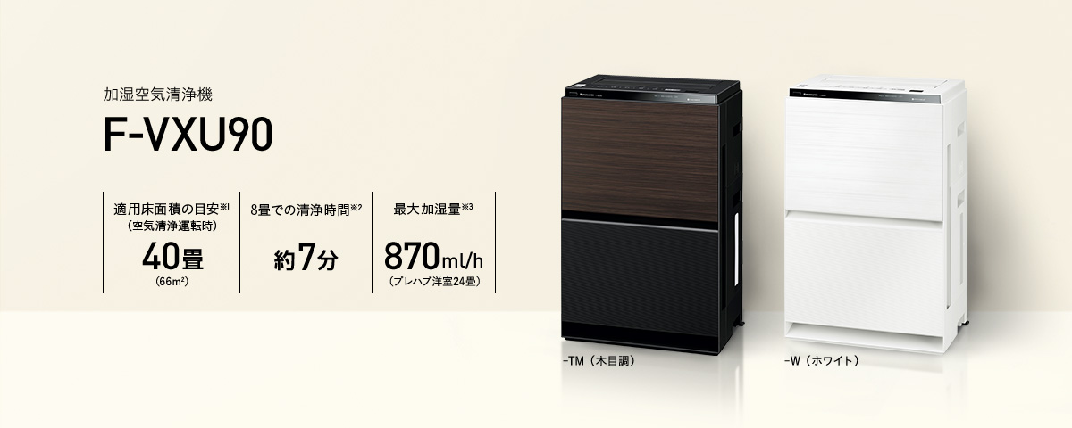加湿空気清浄機 F-VXU90の商品画像です。-TM(木目調)と-W(ホワイト)の2色展開。適用床面積の目安※1(空気清浄運転時)40畳/8畳での 清浄時間※2、約7分/最大加湿量※3、870ml/h
