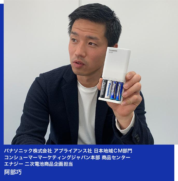 パナソニック株式会社 アプライアンス社 日本地域CM部門 コンシューマーマーケティングジャパン本部 商品センター エナジー 二次電池商品企画 担当 阿部巧