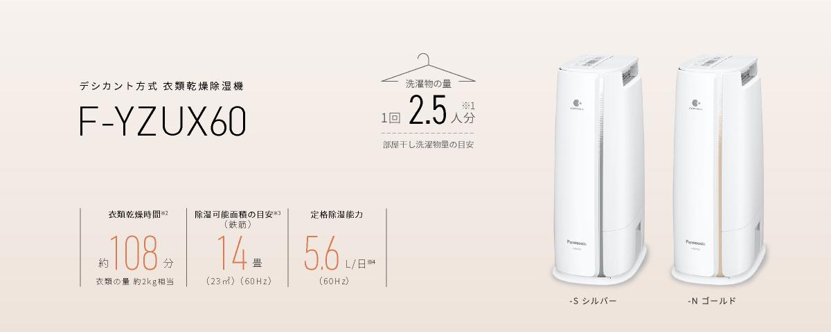 デシカント方式 衣類乾燥除湿機 F-YZUX60のメインビジュアルです。洗濯物の量1回2.5人分※1、衣類乾燥時間約108分※2。除湿可能面積の目安 14畳(23㎡)※3 定格除湿能力 5.6L/日(60Hz)※4、本体色-S(シルバー) -N(ゴールド)