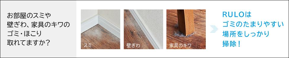 お部屋のスミや壁ぎわ、家具のキワのゴミ・ほこり取れてますか?RULOはゴミのたまりやすい場所をしっかり掃除!