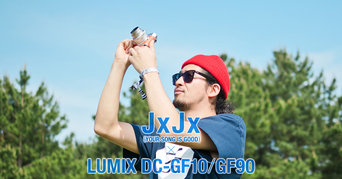 JxJx(YOUR SONG IS GOOD)×LUMIX DC-GF10/GF90